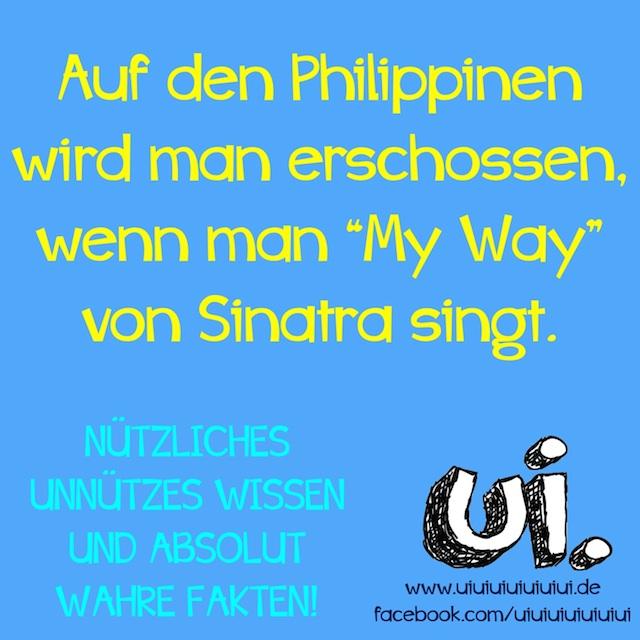 """Auf den Philippinen wird man erschossen, wenn man """"My Way"""" von Sinatra singt - nützliches unnützes Wissen und absolut wahre Fakten von www.uiuiuiuiuiuiui.de"""